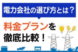 電力会社はどう比較する?料金プランなど選び方を解説